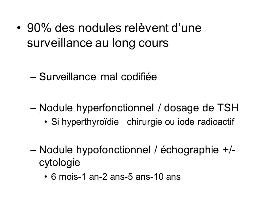 90% des nodules relèvent dune surveillance au long cours –Surveillance mal codifiée –Nodule hyperfonctionnel / dosage de TSH Si hyperthyroïdiechirurgie ou iode radioactif –Nodule hypofonctionnel / échographie +/- cytologie 6 mois-1 an-2 ans-5 ans-10 ans