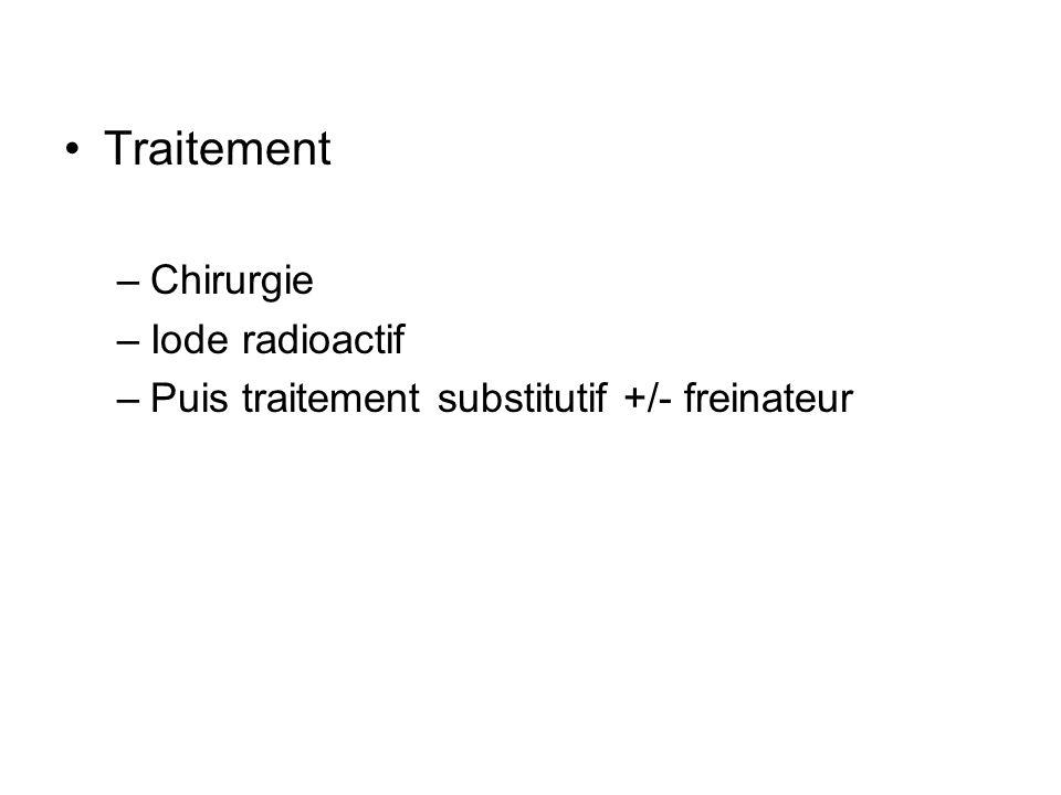 Traitement –Chirurgie –Iode radioactif –Puis traitement substitutif +/- freinateur