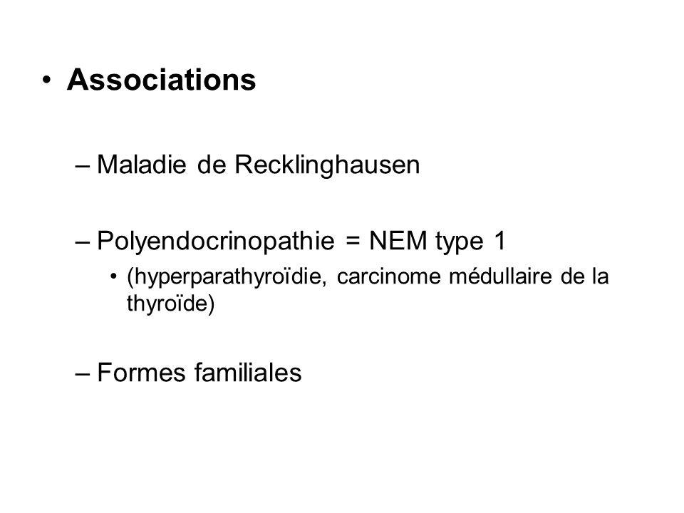 Associations –Maladie de Recklinghausen –Polyendocrinopathie = NEM type 1 (hyperparathyroïdie, carcinome médullaire de la thyroïde) –Formes familiales