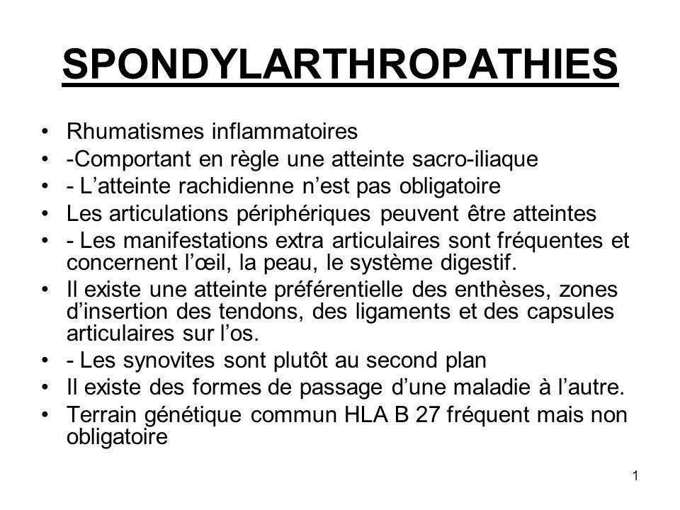2 Les spondylarthropathies regroupent : La spondylarthrite ankylosante Le rhumatisme psoriasique Les arthrites réactionnelles Les rhumatismes des colo entéropathies.