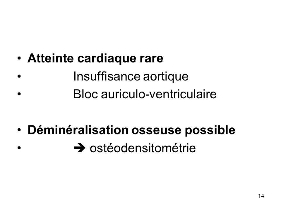 14 Atteinte cardiaque rare Insuffisance aortique Bloc auriculo-ventriculaire Déminéralisation osseuse possible ostéodensitométrie