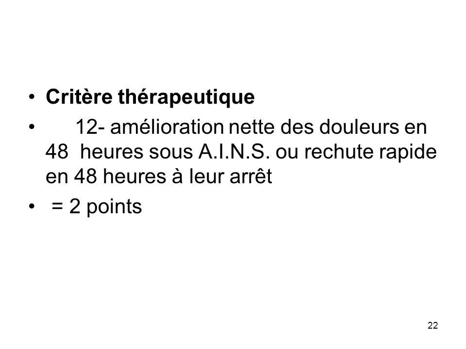 22 Critère thérapeutique 12- amélioration nette des douleurs en 48 heures sous A.I.N.S. ou rechute rapide en 48 heures à leur arrêt = 2 points