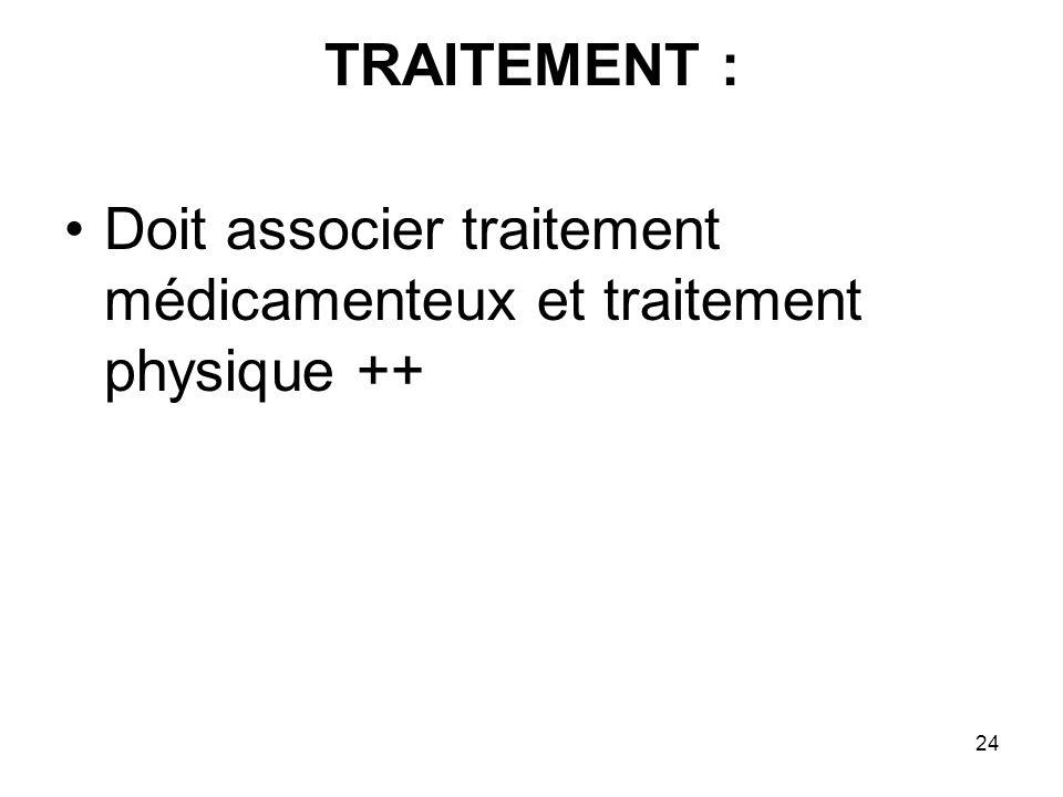 24 TRAITEMENT : Doit associer traitement médicamenteux et traitement physique ++