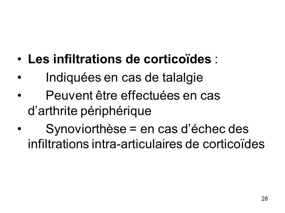 26 Les infiltrations de corticoïdes : Indiquées en cas de talalgie Peuvent être effectuées en cas darthrite périphérique Synoviorthèse = en cas déchec