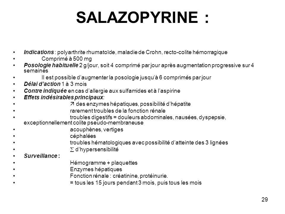 29 SALAZOPYRINE : Indications : polyarthrite rhumatoïde, maladie de Crohn, recto-colite hémorragique Comprimé à 500 mg Posologie habituelle 2 g/jour,