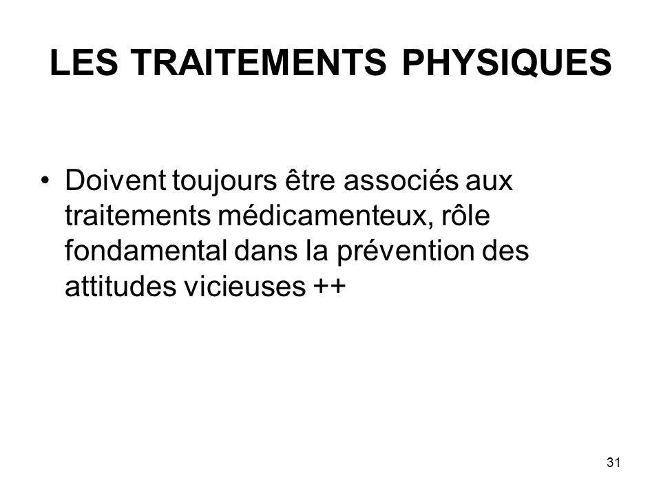 31 LES TRAITEMENTS PHYSIQUES Doivent toujours être associés aux traitements médicamenteux, rôle fondamental dans la prévention des attitudes vicieuses