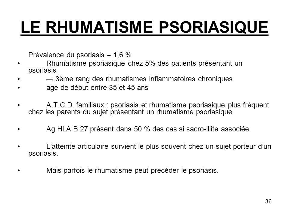 36 LE RHUMATISME PSORIASIQUE Prévalence du psoriasis = 1,6 % Rhumatisme psoriasique chez 5% des patients présentant un psoriasis 3ème rang des rhumati