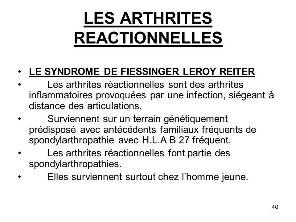 40 LES ARTHRITES REACTIONNELLES LE SYNDROME DE FIESSINGER LEROY REITER Les arthrites réactionnelles sont des arthrites inflammatoires provoquées par u
