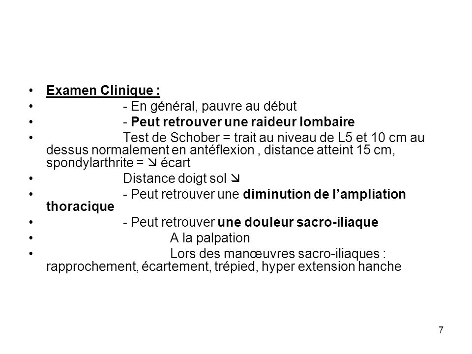 7 Examen Clinique : - En général, pauvre au début - Peut retrouver une raideur lombaire Test de Schober = trait au niveau de L5 et 10 cm au dessus nor