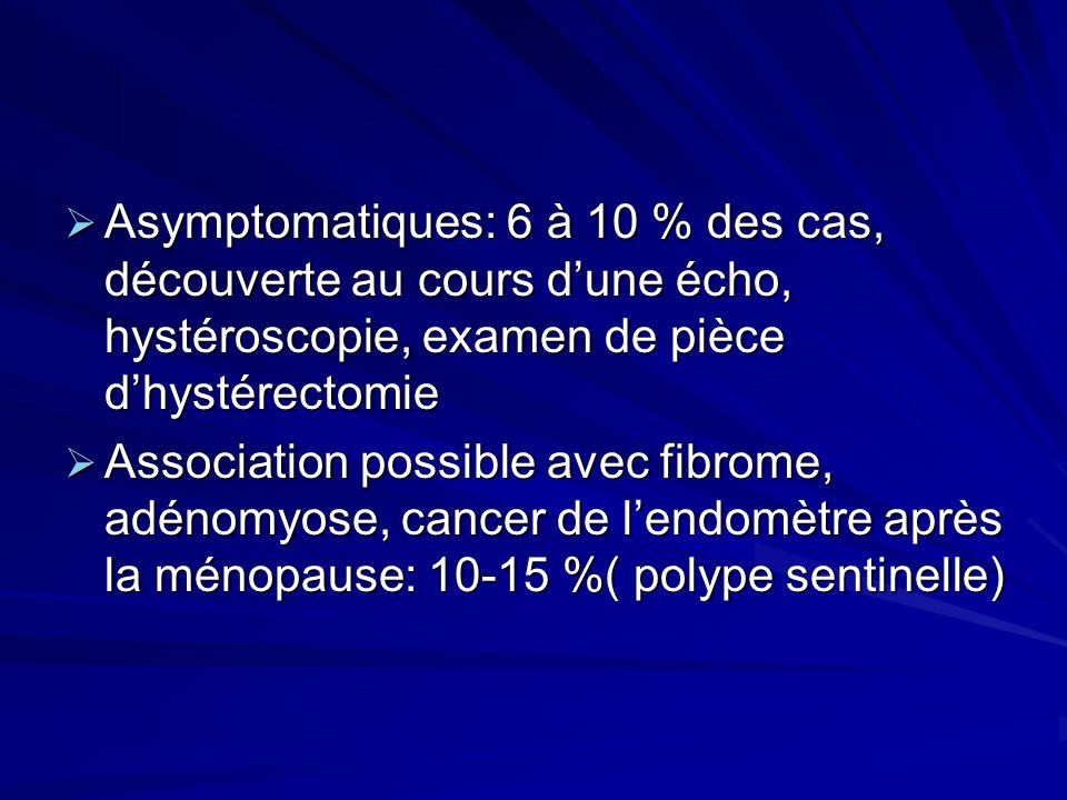 Asymptomatiques: 6 à 10 % des cas, découverte au cours dune écho, hystéroscopie, examen de pièce dhystérectomie Asymptomatiques: 6 à 10 % des cas, déc