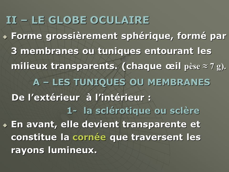 II – LE GLOBE OCULAIRE II – LE GLOBE OCULAIRE Forme grossièrement sphérique, formé par 3 membranes ou tuniques entourant les milieux transparents. (ch