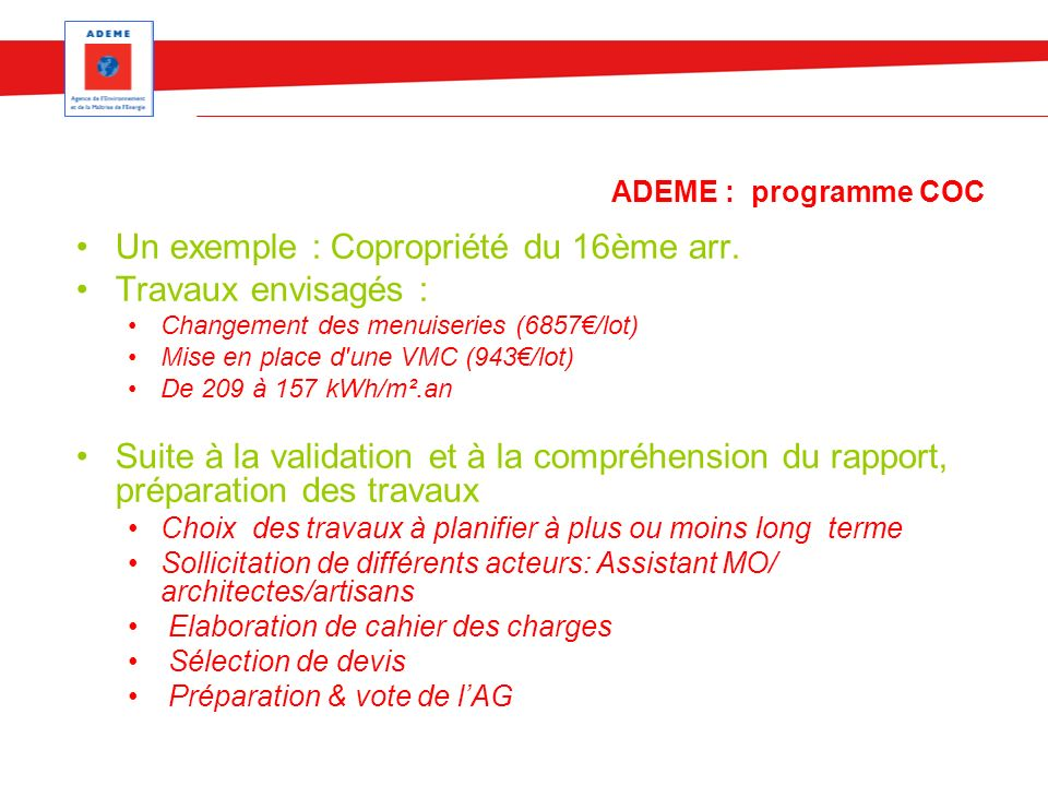 ADEME : programme COC Un exemple : Copropriété du 16ème arr. Travaux envisagés : Changement des menuiseries (6857/lot) Mise en place d'une VMC (943/lo