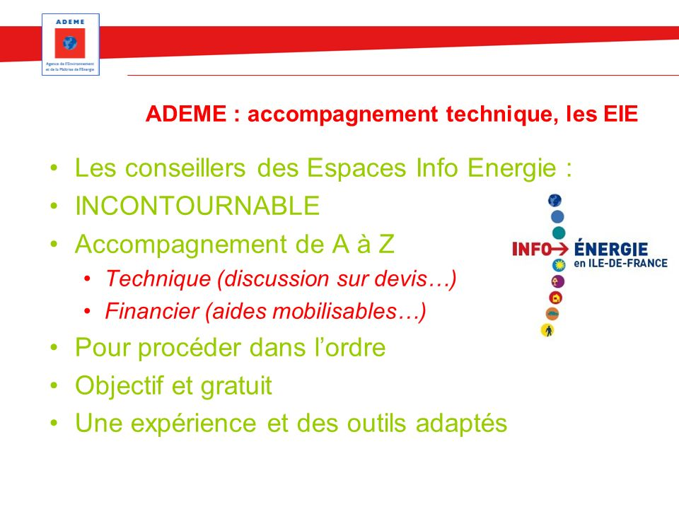 ADEME : accompagnement technique, les EIE Les conseillers des Espaces Info Energie : INCONTOURNABLE Accompagnement de A à Z Technique (discussion sur devis…) Financier (aides mobilisables…) Pour procéder dans lordre Objectif et gratuit Une expérience et des outils adaptés