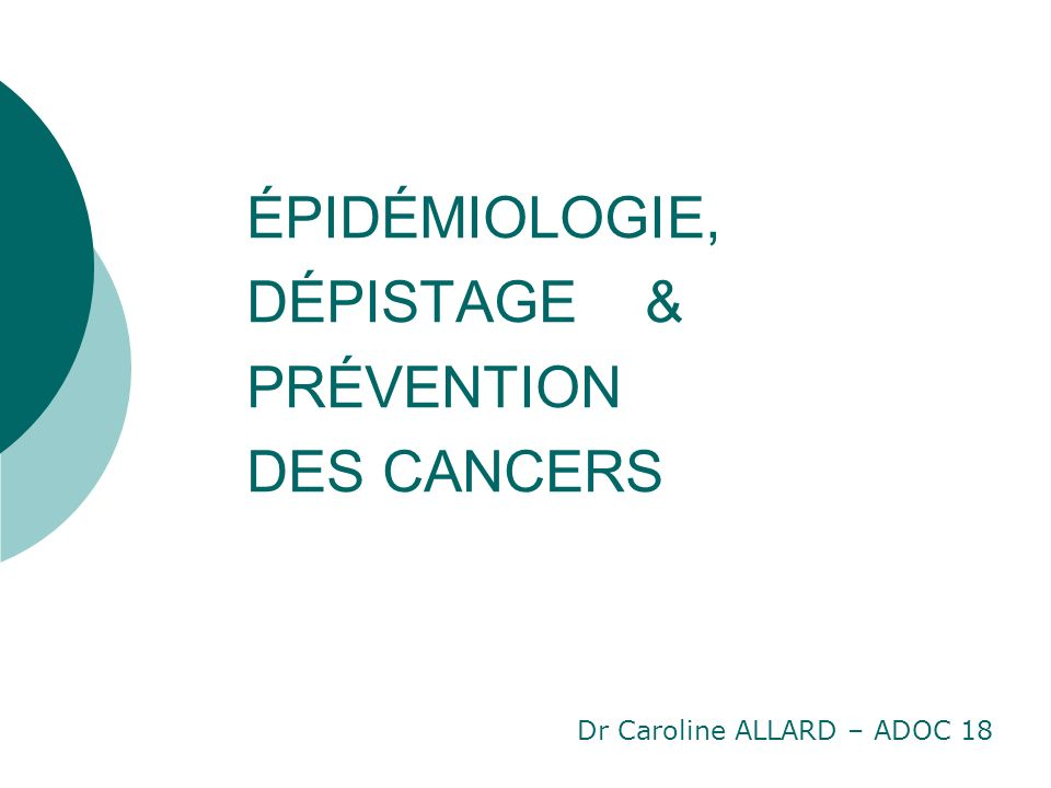 ÉPIDÉMIOLOGIE, DÉPISTAGE & PRÉVENTION DES CANCERS Dr Caroline ALLARD – ADOC 18