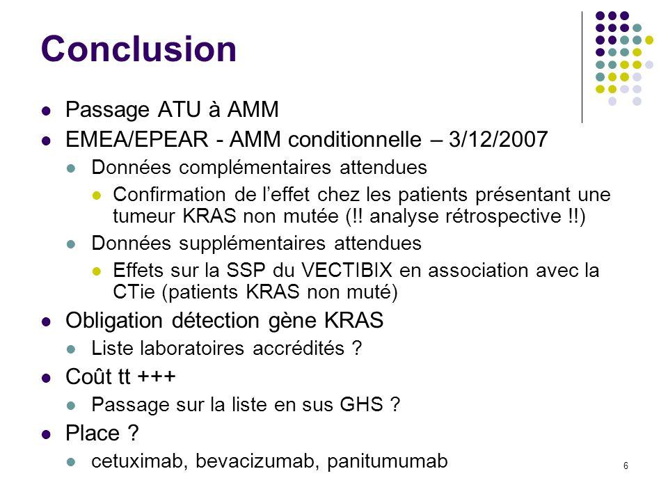 6 Conclusion Passage ATU à AMM EMEA/EPEAR - AMM conditionnelle – 3/12/2007 Données complémentaires attendues Confirmation de leffet chez les patients présentant une tumeur KRAS non mutée (!.