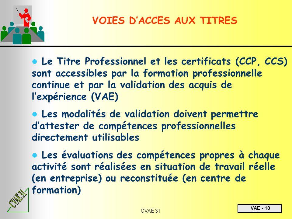 VAE - 10 CVAE 31 Le Titre Professionnel et les certificats (CCP, CCS) sont accessibles par la formation professionnelle continue et par la validation