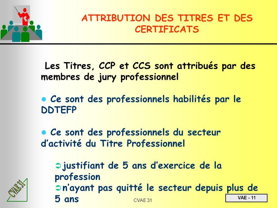 VAE - 11 CVAE 31 ATTRIBUTION DES TITRES ET DES CERTIFICATS Les Titres, CCP et CCS sont attribués par des membres de jury professionnel Ce sont des pro