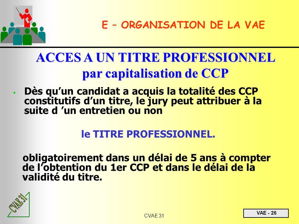 VAE - 26 CVAE 31 E – ORGANISATION DE LA VAE ACCES A UN TITRE PROFESSIONNEL par capitalisation de CCP Dès quun candidat a acquis la totalité des CCP co