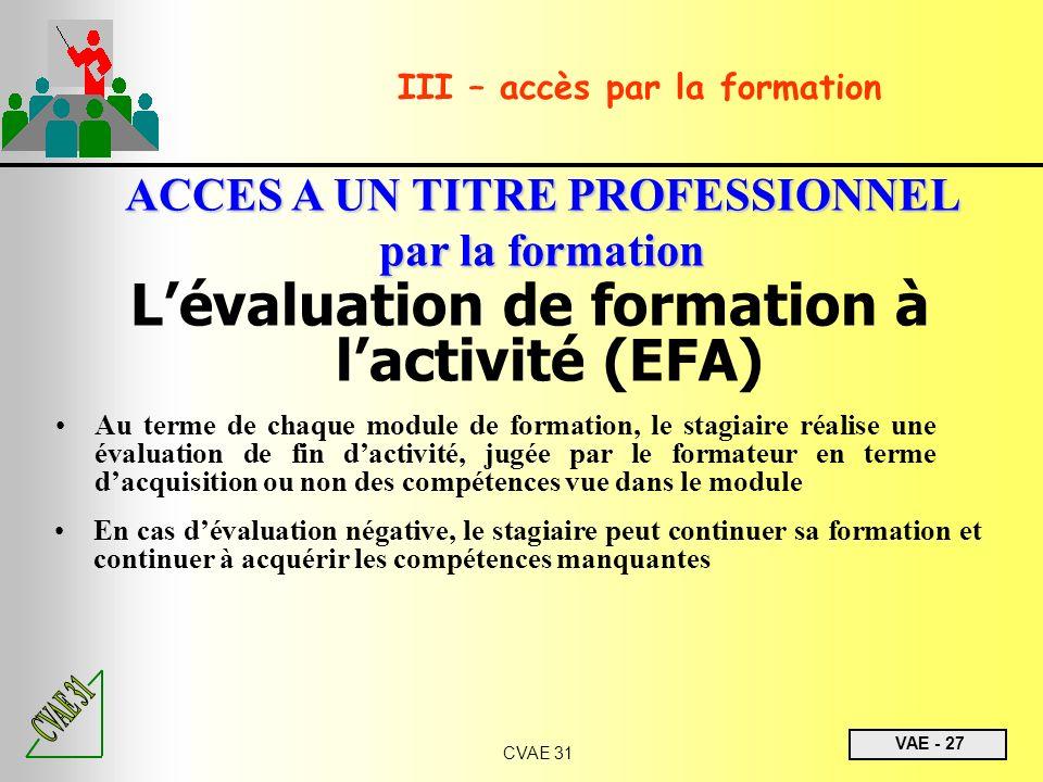 VAE - 27 CVAE 31 III – accès par la formation ACCES A UN TITRE PROFESSIONNEL par la formation Lévaluation de formation à lactivité (EFA) Au terme de c