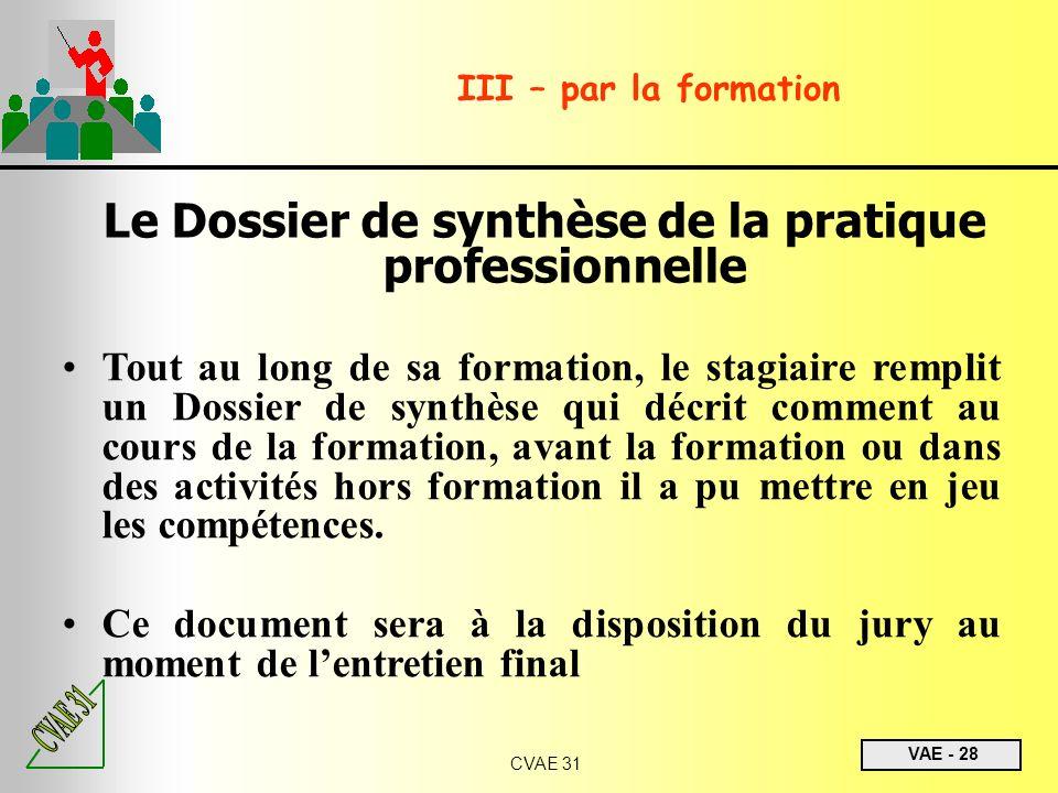 VAE - 28 CVAE 31 III – par la formation Le Dossier de synthèse de la pratique professionnelle Tout au long de sa formation, le stagiaire remplit un Do