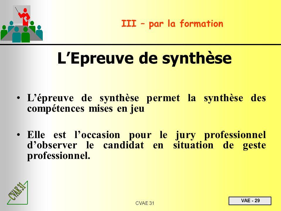 VAE - 29 CVAE 31 III – par la formation LEpreuve de synthèse Lépreuve de synthèse permet la synthèse des compétences mises en jeu Elle est loccasion p