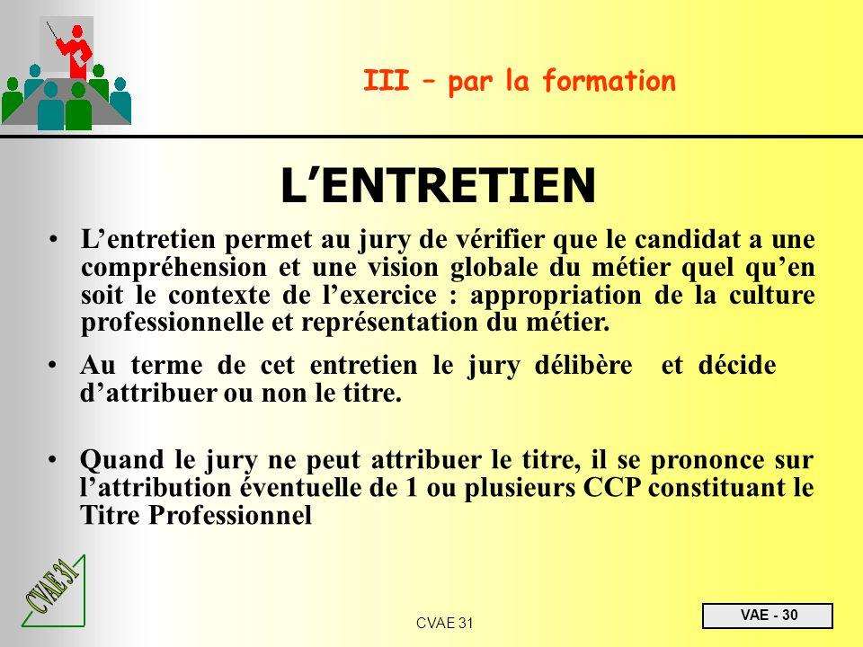 VAE - 30 CVAE 31 III – par la formation LENTRETIEN Lentretien permet au jury de vérifier que le candidat a une compréhension et une vision globale du