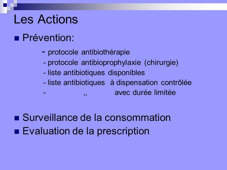 Les Actions Prévention: - protocole antibiothérapie - protocole antibioprophylaxie (chirurgie) - liste antibiotiques disponibles - liste antibiotiques à dispensation contrôlée -,, avec durée limitée Surveillance de la consommation Evaluation de la prescription