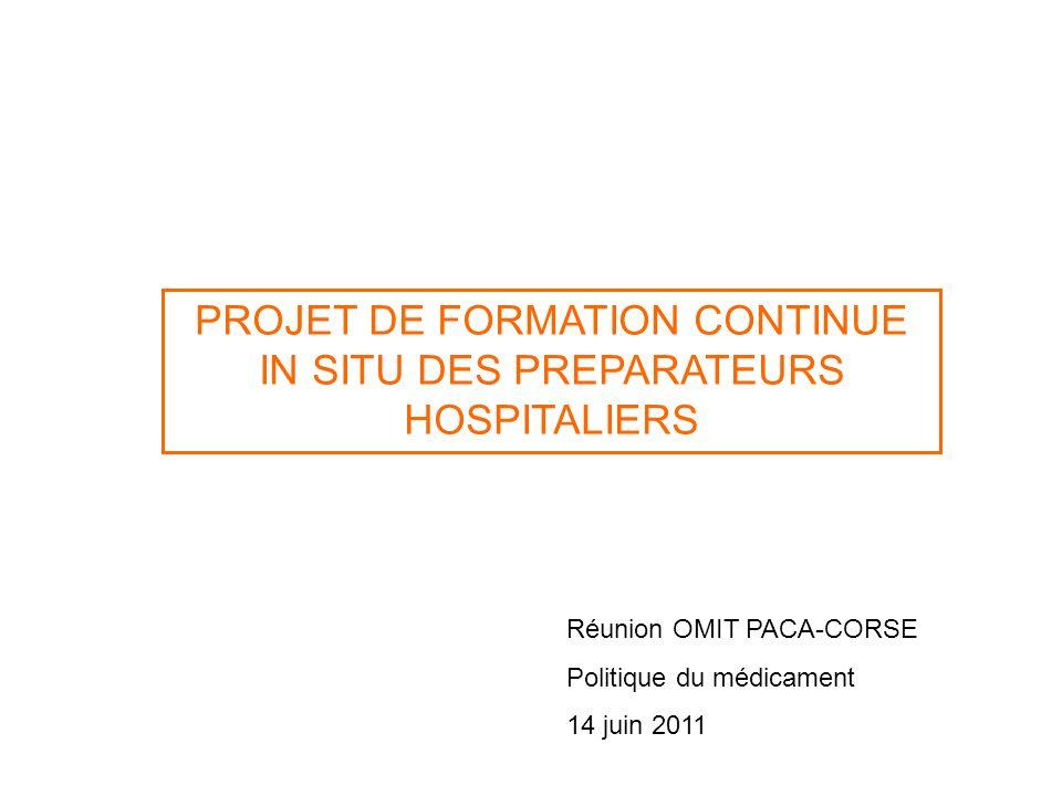 PROJET DE FORMATION CONTINUE IN SITU DES PREPARATEURS HOSPITALIERS Réunion OMIT PACA-CORSE Politique du médicament 14 juin 2011