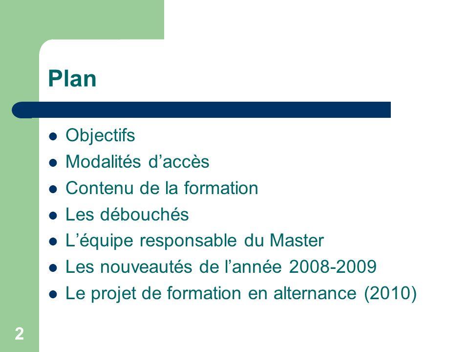 2 Plan Objectifs Modalités daccès Contenu de la formation Les débouchés Léquipe responsable du Master Les nouveautés de lannée 2008-2009 Le projet de