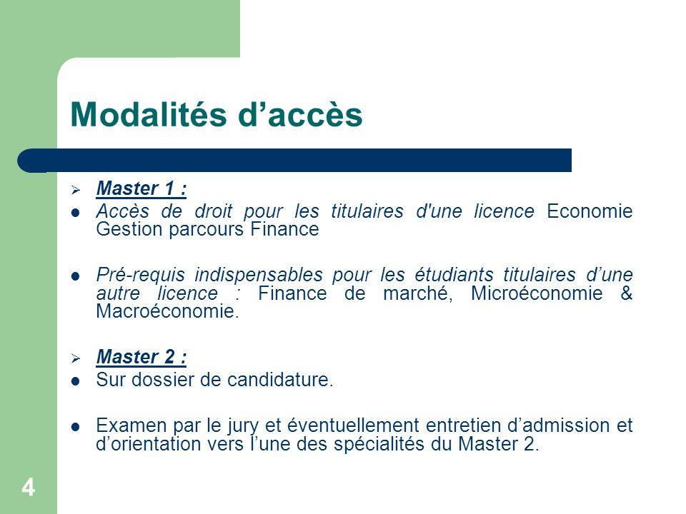 4 Modalités daccès Master 1 : Accès de droit pour les titulaires d'une licence Economie Gestion parcours Finance Pré-requis indispensables pour les ét
