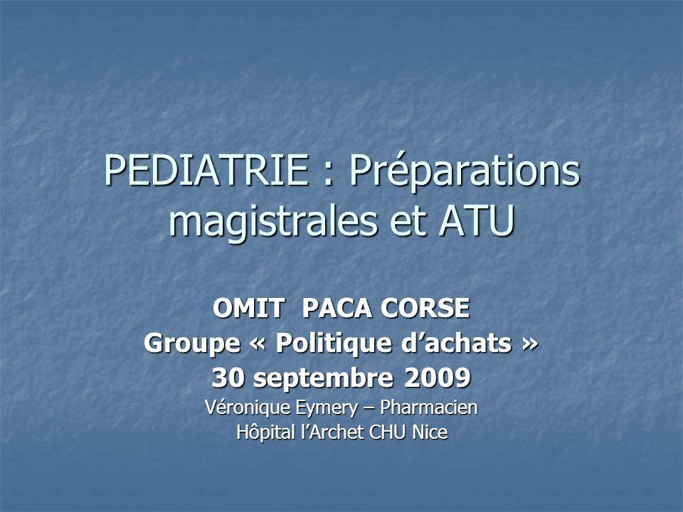 PEDIATRIE : Préparations magistrales et ATU OMIT PACA CORSE Groupe « Politique dachats » 30 septembre 2009 Véronique Eymery – Pharmacien Hôpital lArch
