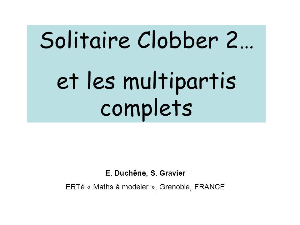Solitaire Clobber 2… et les multipartis complets E. Duchêne, S. Gravier ERTé « Maths à modeler », Grenoble, FRANCE