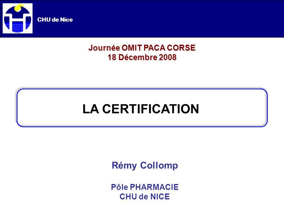 LA CERTIFICATION Rémy Collomp Pôle PHARMACIE CHU de NICE Journée OMIT PACA CORSE 18 Décembre 2008 CHU de Nice