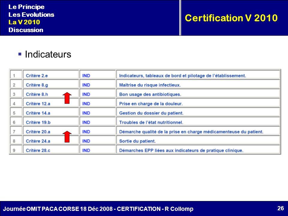 26 Journée OMIT PACA CORSE 18 Déc 2008 - CERTIFICATION - R Collomp Certification V 2010 Le Principe Les Evolutions La V 2010 Discussion Indicateurs