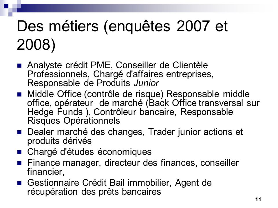 11 Des métiers (enquêtes 2007 et 2008) Analyste crédit PME, Conseiller de Clientèle Professionnels, Chargé d'affaires entreprises, Responsable de Prod