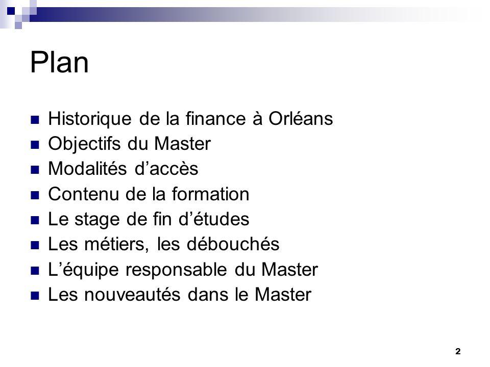 2 Plan Historique de la finance à Orléans Objectifs du Master Modalités daccès Contenu de la formation Le stage de fin détudes Les métiers, les débouc