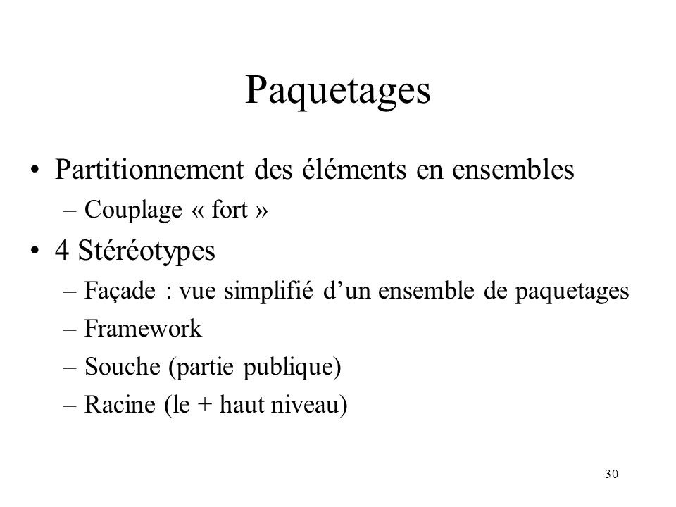 30 Paquetages Partitionnement des éléments en ensembles –Couplage « fort » 4 Stéréotypes –Façade : vue simplifié dun ensemble de paquetages –Framework