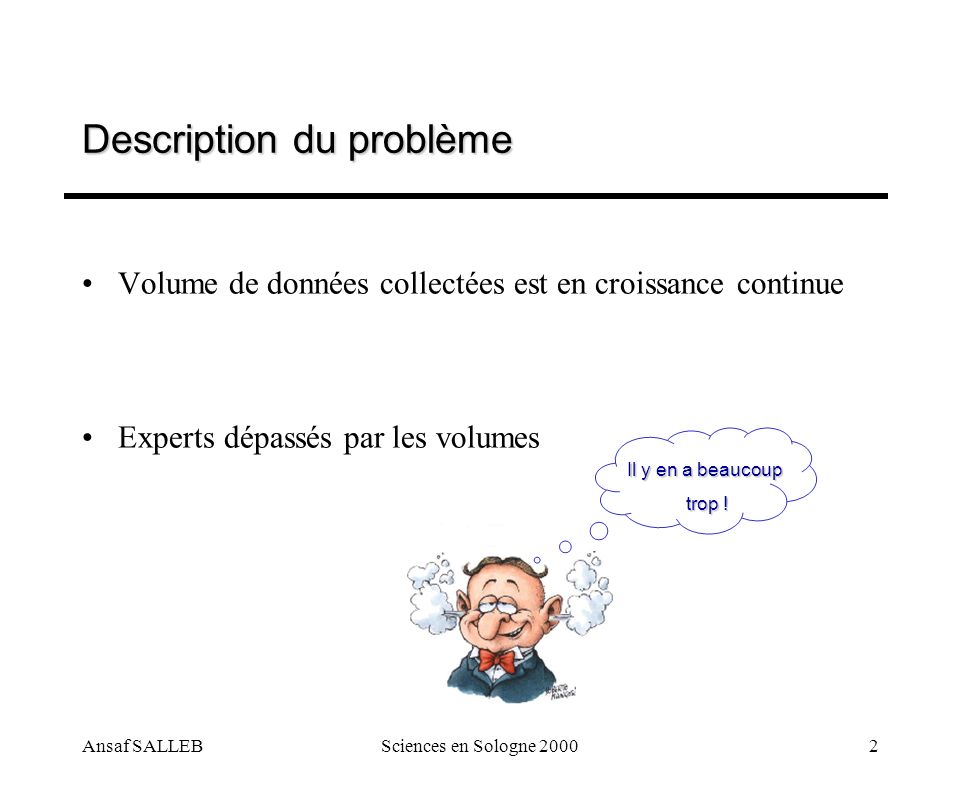 Ansaf SALLEBSciences en Sologne 20002 Description du problème Volume de données collectées est en croissance continue Experts dépassés par les volumes