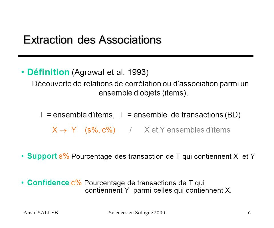 Ansaf SALLEBSciences en Sologne 20006 Extraction des Associations Définition (Agrawal et al. 1993) Découverte de relations de corrélation ou dassociat