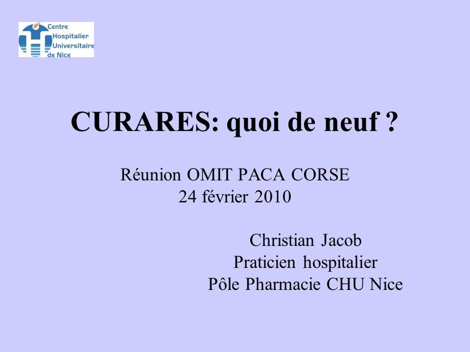 CURARES: quoi de neuf ? Réunion OMIT PACA CORSE 24 février 2010 Christian Jacob Praticien hospitalier Pôle Pharmacie CHU Nice