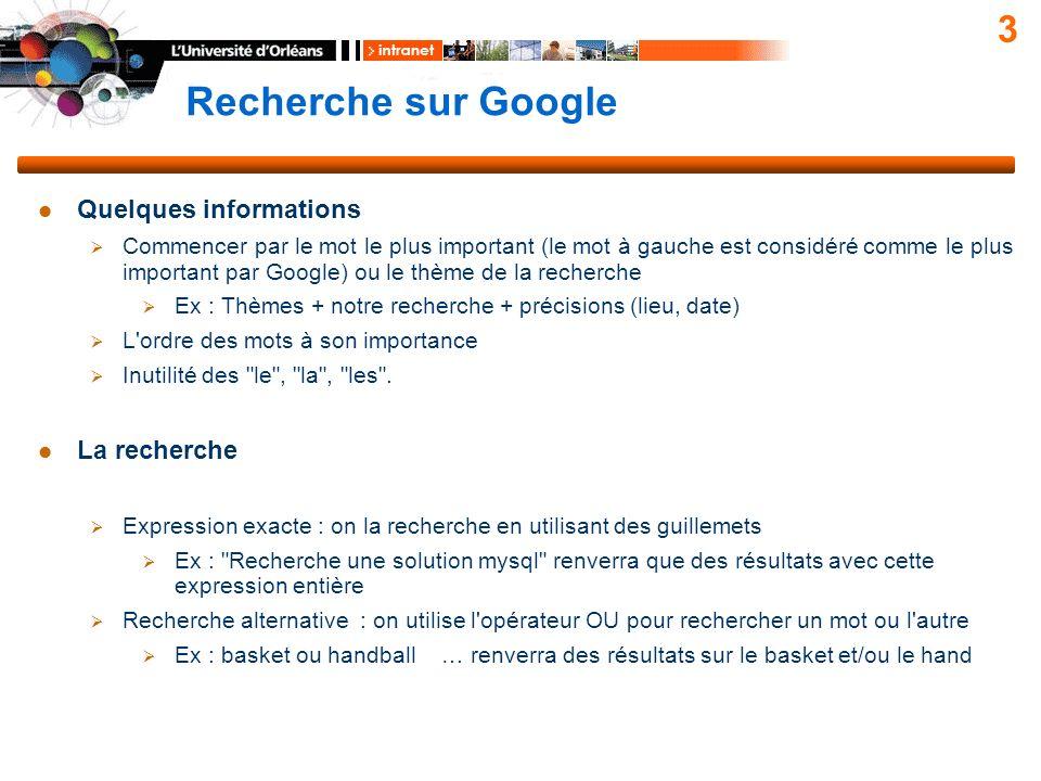 Recherche sur Google 3 Quelques informations Commencer par le mot le plus important (le mot à gauche est considéré comme le plus important par Google) ou le thème de la recherche Ex : Thèmes + notre recherche + précisions (lieu, date) L ordre des mots à son importance Inutilité des le , la , les .