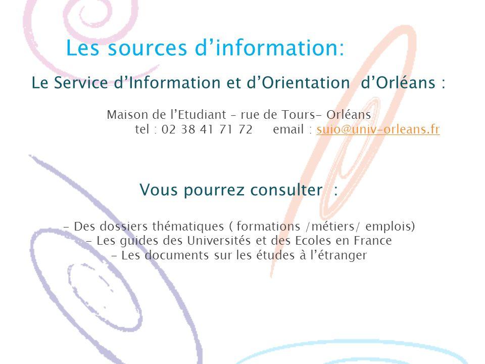 Les sources dinformation: Le Service dInformation et dOrientation dOrléans : Maison de lEtudiant – rue de Tours- Orléans tel : 02 38 41 71 72 email :