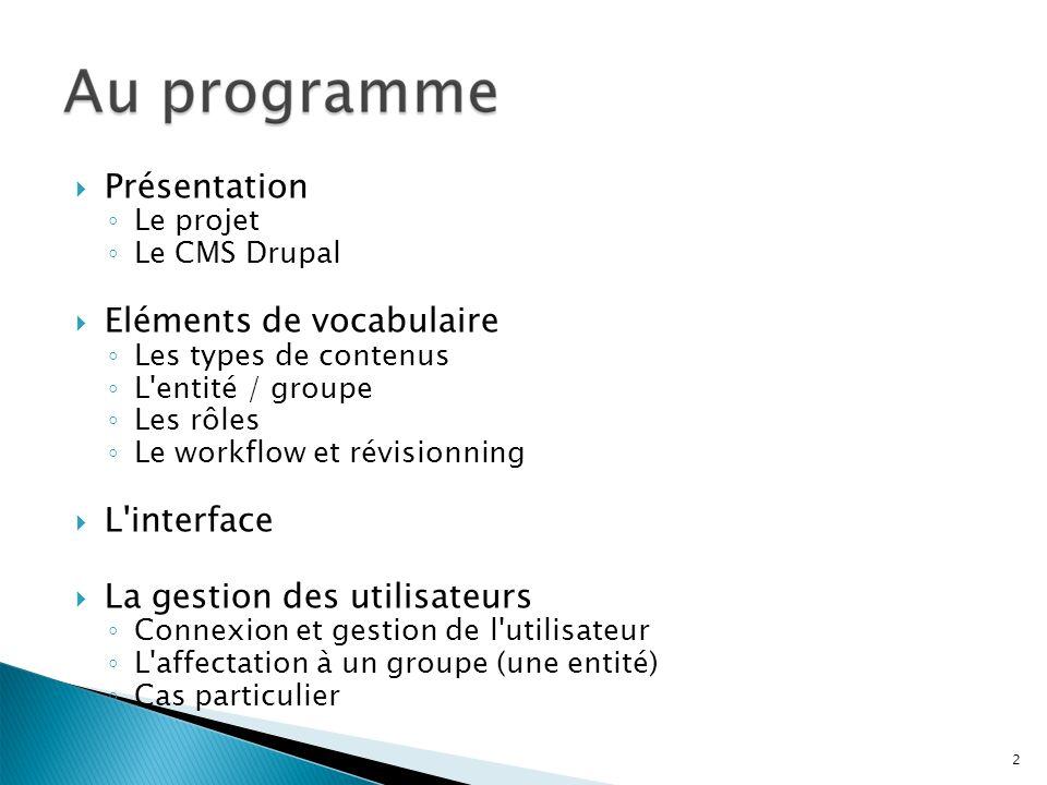 Présentation Le projet Le CMS Drupal Eléments de vocabulaire Les types de contenus L'entité / groupe Les rôles Le workflow et révisionning L'interface