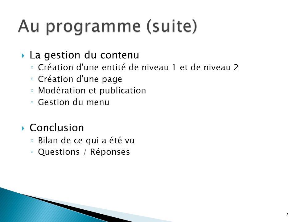 La gestion du contenu Création d'une entité de niveau 1 et de niveau 2 Création d'une page Modération et publication Gestion du menu Conclusion Bilan