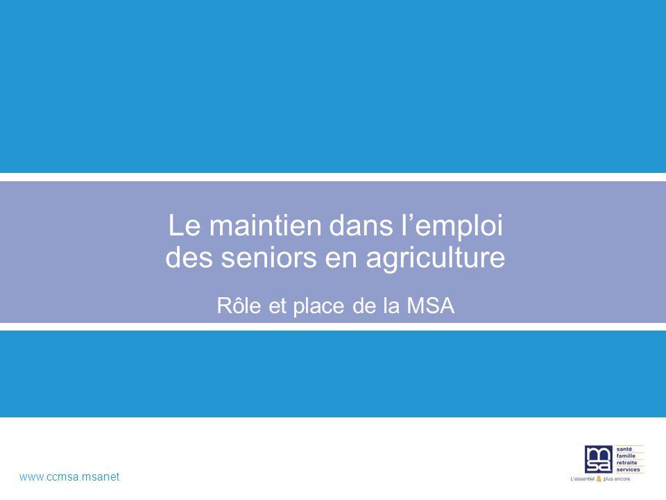 www.ccmsa.msanet Le maintien dans lemploi des seniors en agriculture Rôle et place de la MSA