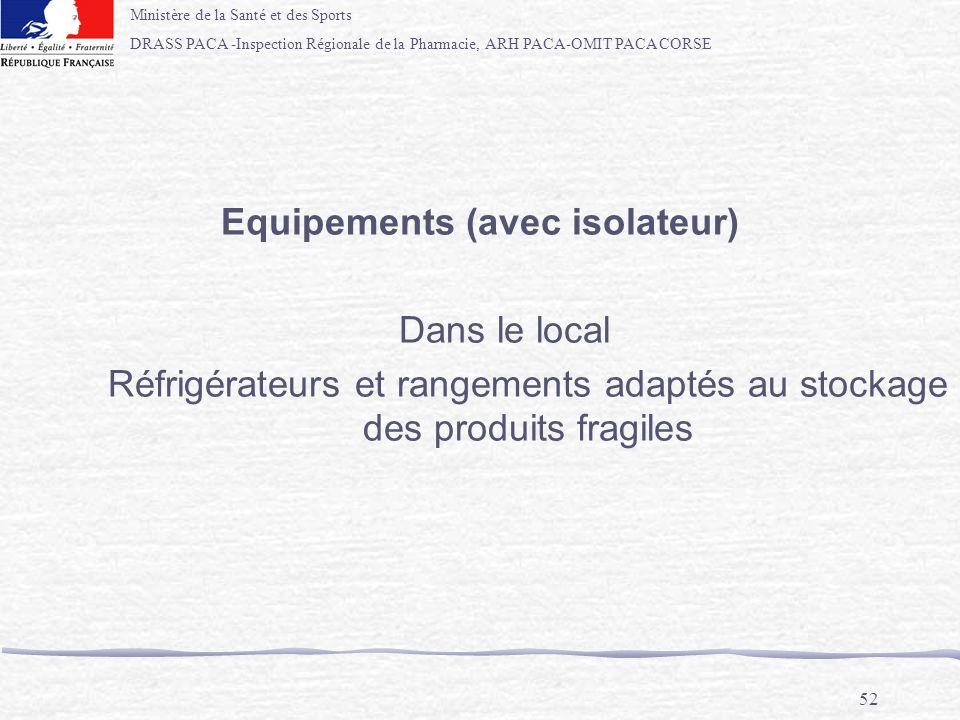 Ministère de la Santé et des Sports DRASS PACA -Inspection Régionale de la Pharmacie, ARH PACA-OMIT PACA CORSE 52 Equipements (avec isolateur) Dans le