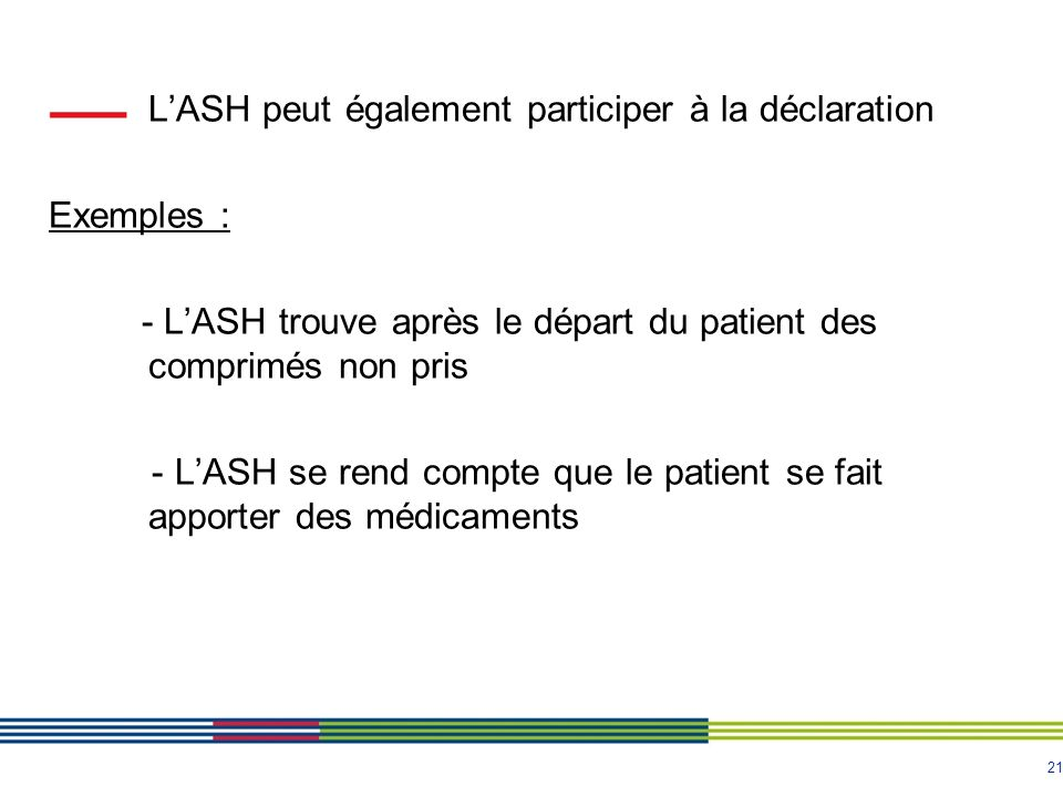 21 LASH peut également participer à la déclaration Exemples : - LASH trouve après le départ du patient des comprimés non pris - LASH se rend compte qu