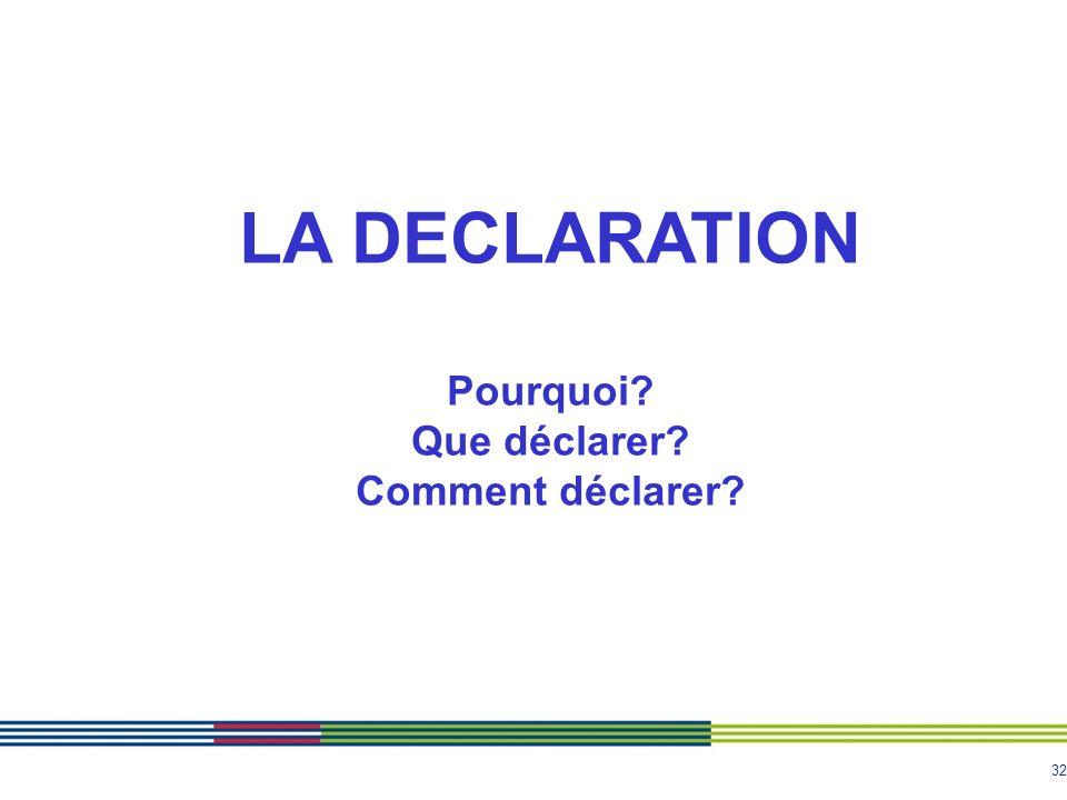 32 LA DECLARATION Pourquoi? Que déclarer? Comment déclarer?