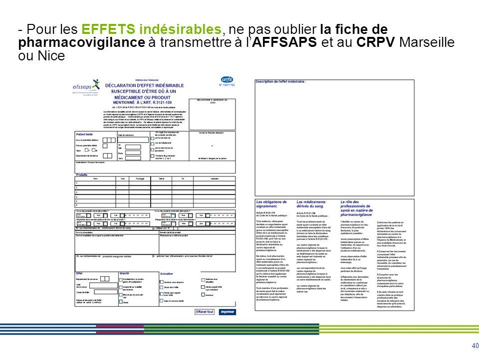 40 - Pour les EFFETS indésirables, ne pas oublier la fiche de pharmacovigilance à transmettre à lAFFSAPS et au CRPV Marseille ou Nice
