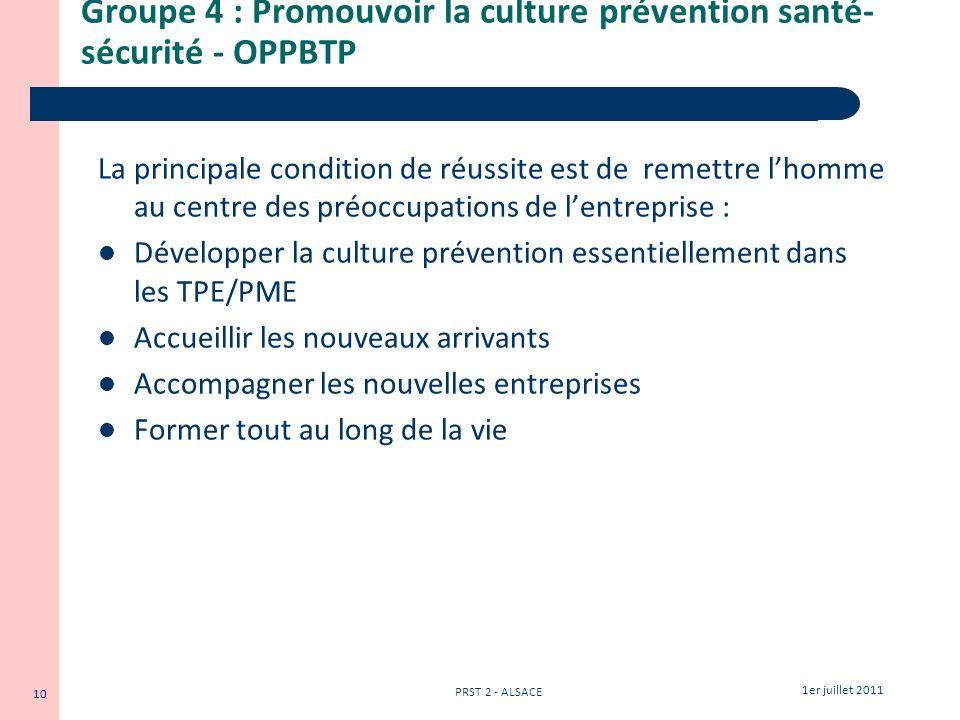 10 1er juillet 2011 PRST 2 - ALSACE Groupe 4 : Promouvoir la culture prévention santé- sécurité - OPPBTP La principale condition de réussite est de re
